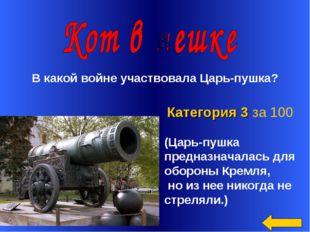 Категория 3 за 100 В какой войне участвовала Царь-пушка? (Царь-пушка предназ