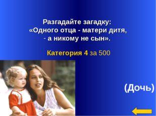 Разгадайте загадку: «Одного отца - матери дитя, а никому не сын». (Дочь) Кат