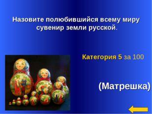 Назовите полюбившийся всему миру сувенир земли русской. (Матрешка) Категория