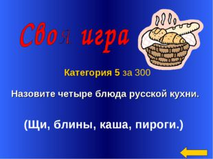 Назовите четыре блюда русской кухни. Категория 5 за 300 (Щи, блины, каша, пир