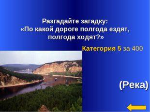 Разгадайте загадку: «По какой дороге полгода ездят, полгода ходят?» (Река) К