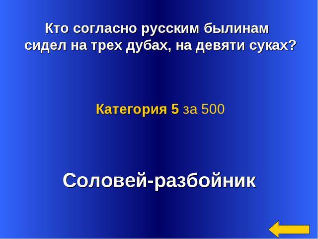 Кто согласно русским былинам сидел на трех дубах, на девяти суках? Соловей-р...