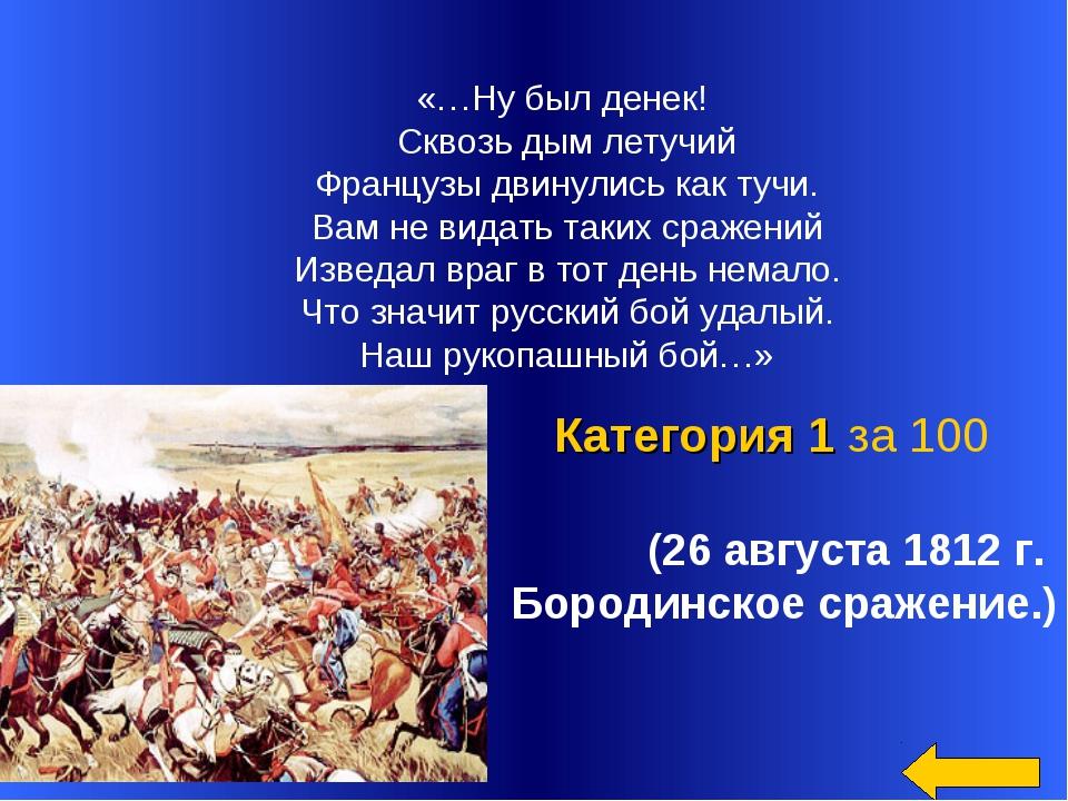 (26 августа 1812 г. Бородинское сражение.) Категория 1 за 100 «…Ну был денек...