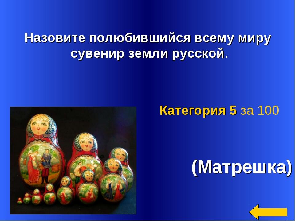 Назовите полюбившийся всему миру сувенир земли русской. (Матрешка) Категория...