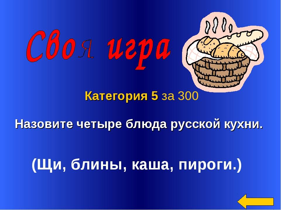 Назовите четыре блюда русской кухни. Категория 5 за 300 (Щи, блины, каша, пир...