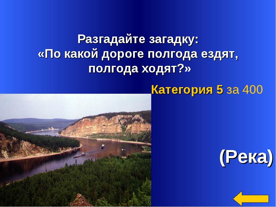 Разгадайте загадку: «По какой дороге полгода ездят, полгода ходят?» (Река) К...