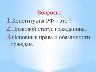 Вопросы: Конституция РФ – это ? Правовой статус гражданина. Основные права и