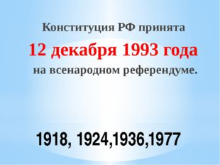 1918, 1924,1936,1977 Конституция РФ принята 12 декабря 1993 года на всенародн