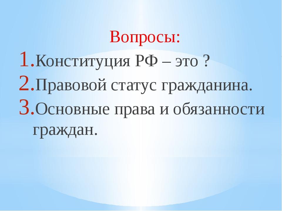 Вопросы: Конституция РФ – это ? Правовой статус гражданина. Основные права и...