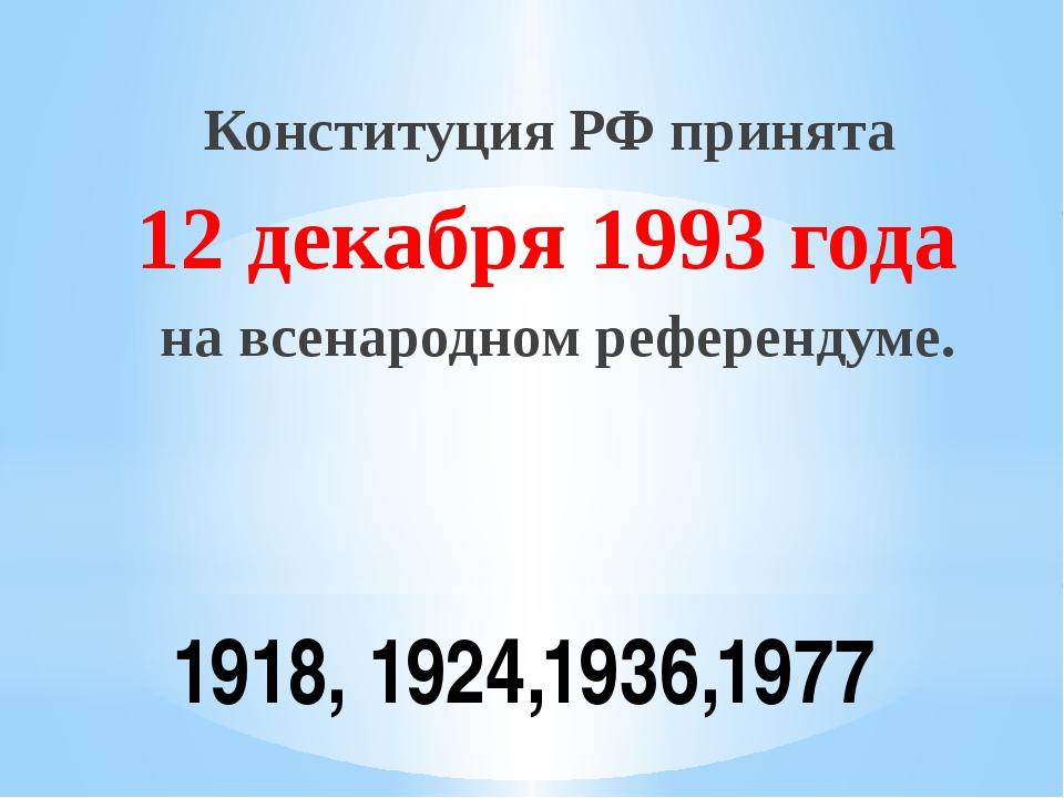 1918, 1924,1936,1977 Конституция РФ принята 12 декабря 1993 года на всенародн...