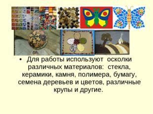 Для работы используют осколки различных материалов: стекла, керамики, кам
