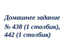 Домашнее задание № 438 (1 столбик), 442 (1 столбик)