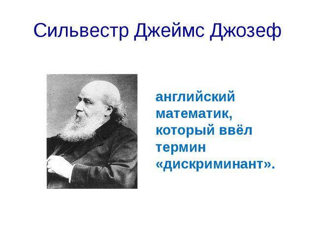 Сильвестр Джеймс Джозеф английский математик, который ввёл термин «дискримина...