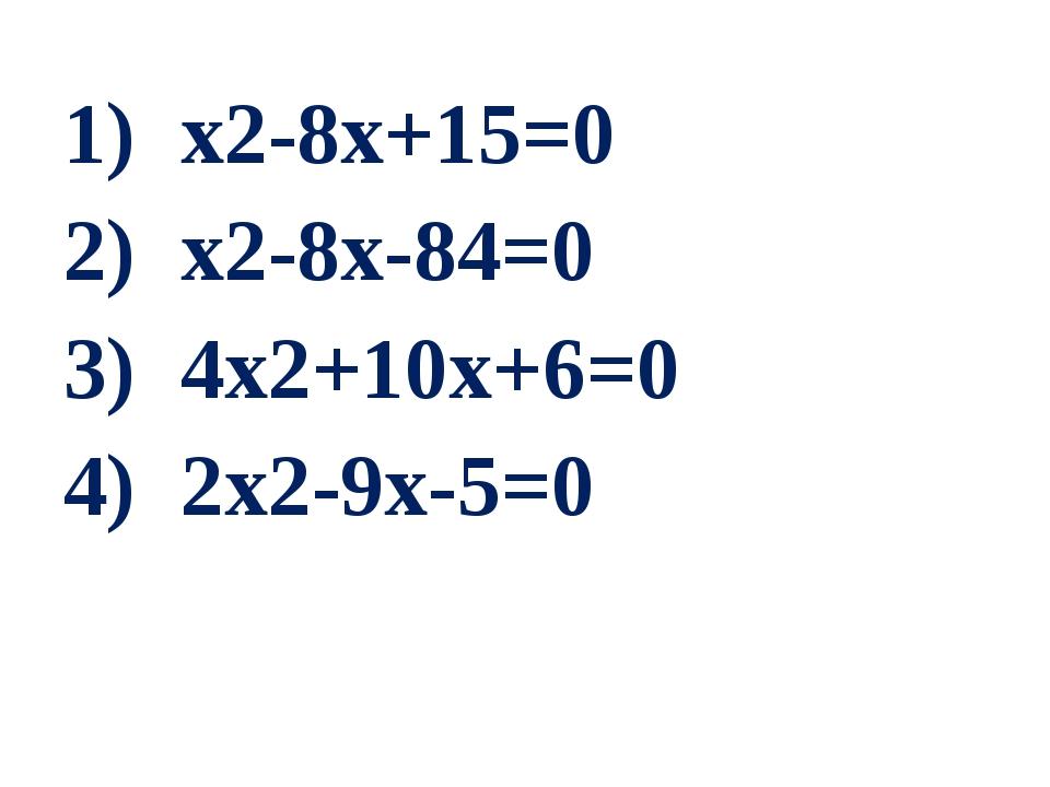 1) х2-8х+15=0 2) х2-8х-84=0 3) 4х2+10х+6=0 4) 2х2-9х-5=0