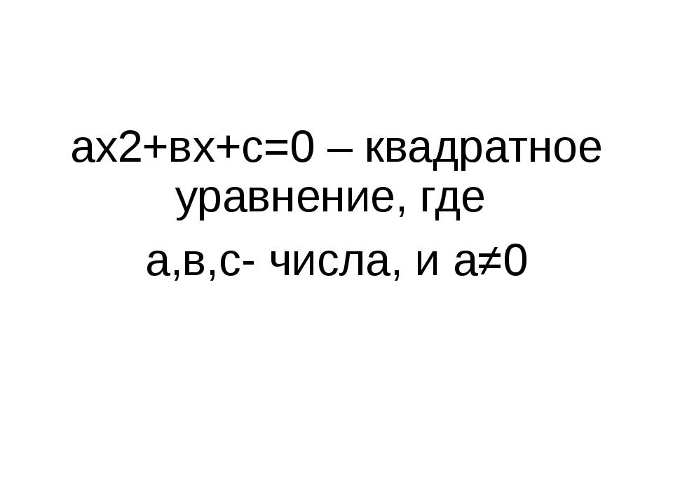 ах2+вх+с=0 – квадратное уравнение, где а,в,с- числа, и а≠0