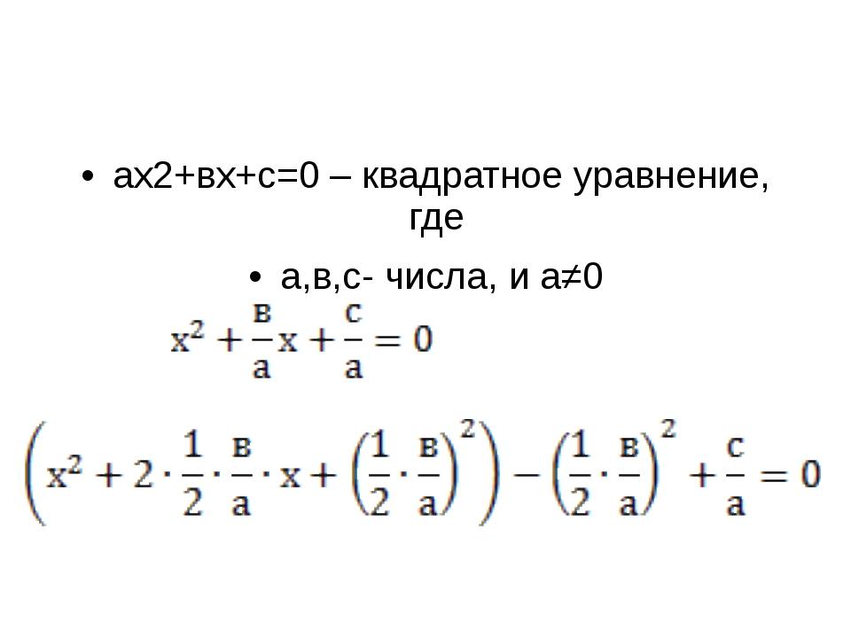 ах2+вх+с=0 – квадратное уравнение, где а,в,с- числа, и а≠0 +