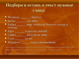 Подбери и вставь в текст нужные слова: Медведь _______ берлогу. Белка _______