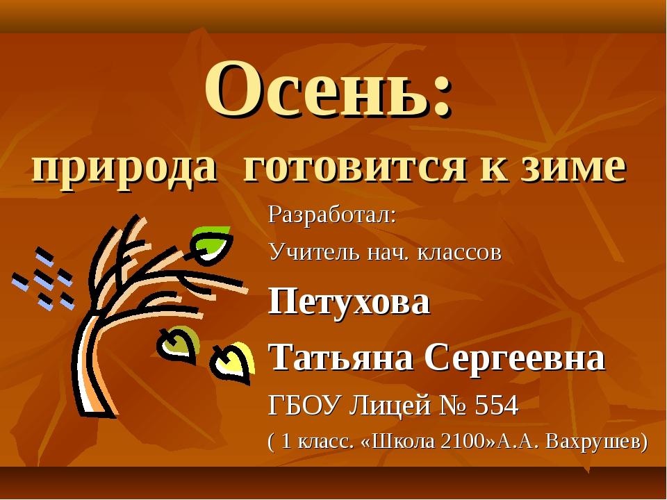Осень: природа готовится к зиме Разработал: Учитель нач. классов Петухова Тат...