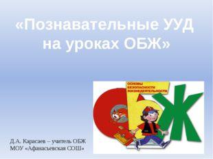 «Познавательные УУД на уроках ОБЖ» Д.А. Карасаев – учитель ОБЖ МОУ «Афанасьев