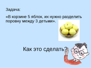 Задача: «В корзине 5 яблок, их нужно разделить поровну между 3 детьми». Как