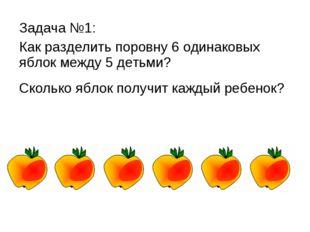 Задача №1: Как разделить поровну 6 одинаковых яблок между 5 детьми? Сколько я