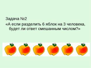 Задача №2 «А если разделить 6 яблок на 3 человека, будет ли ответ смешанным ч