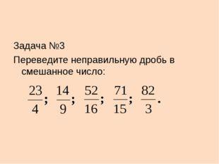 Задача №3 Переведите неправильную дробь в смешанное число: