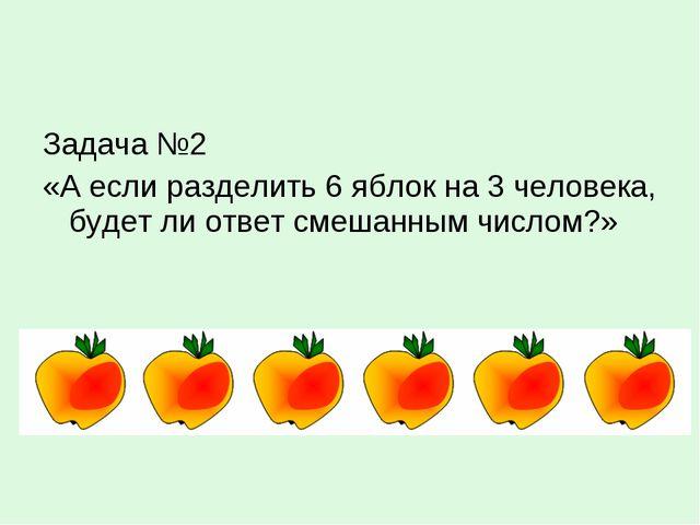 Задача №2 «А если разделить 6 яблок на 3 человека, будет ли ответ смешанным ч...