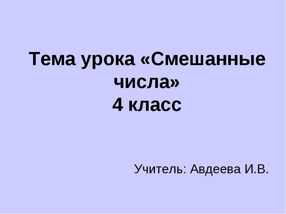 Тема урока «Смешанные числа» 4 класс Учитель: Авдеева И.В.