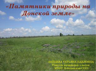 «Памятники природы на Донской земле» ЗАЙЦЕВА ТАТЬЯНА ПАВЛОВНА Учитель началь