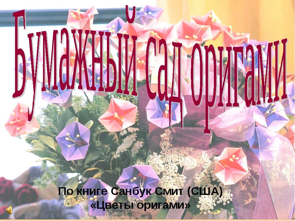 По книге Санбук Смит (США) «Цветы оригами»
