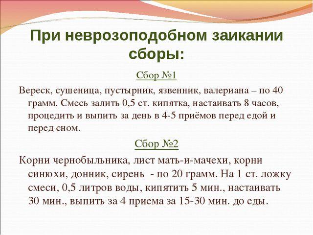 При неврозоподобном заикании сборы: Сбор №1 Вереск, сушеница, пустырник, язве...