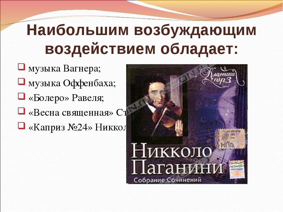 Наибольшим возбуждающим воздействием обладает: музыка Вагнера; музыка Оффенба...