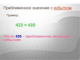 Приближенное значение с избытком Пример: 423 ≈ 420 Число 430 – приближенное з