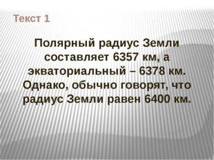 Текст 1 Полярный радиус Земли составляет 6357 км, а экваториальный – 6378 км.