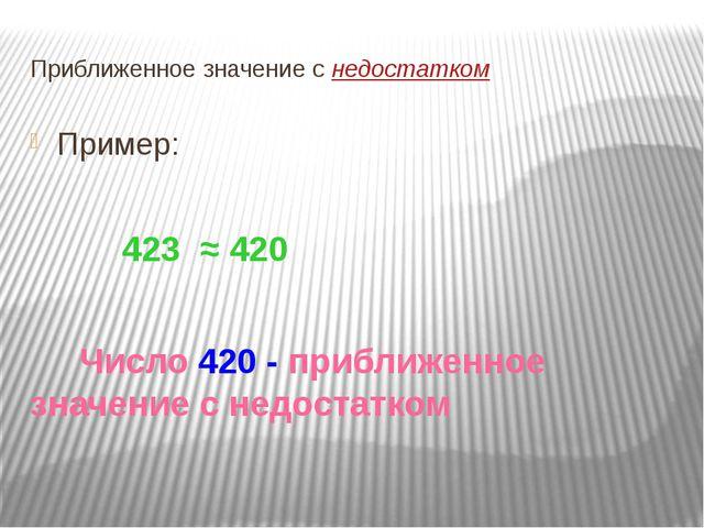 Приближенное значение с недостатком Пример: 423 ≈ 420 Число 420 - приближенно...
