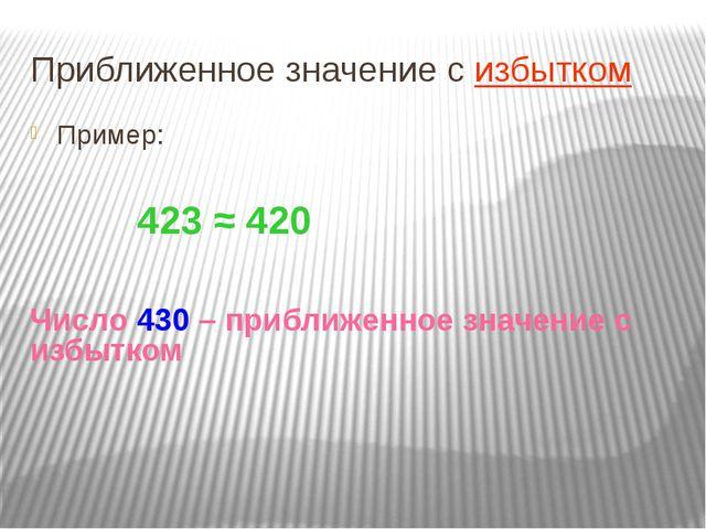 Приближенное значение с избытком Пример: 423 ≈ 420 Число 430 – приближенное з...