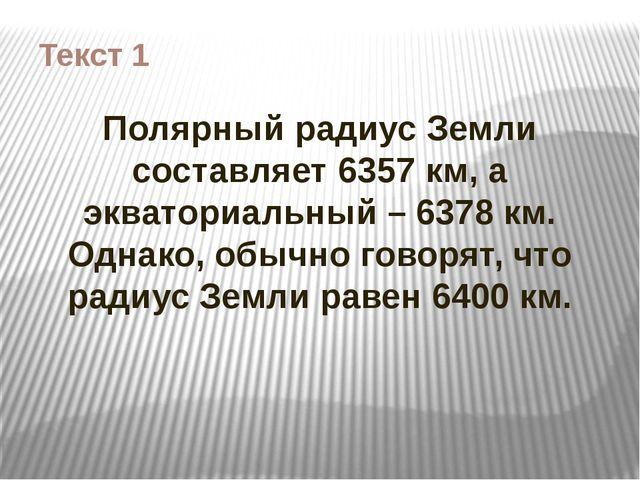 Текст 1 Полярный радиус Земли составляет 6357 км, а экваториальный – 6378 км....