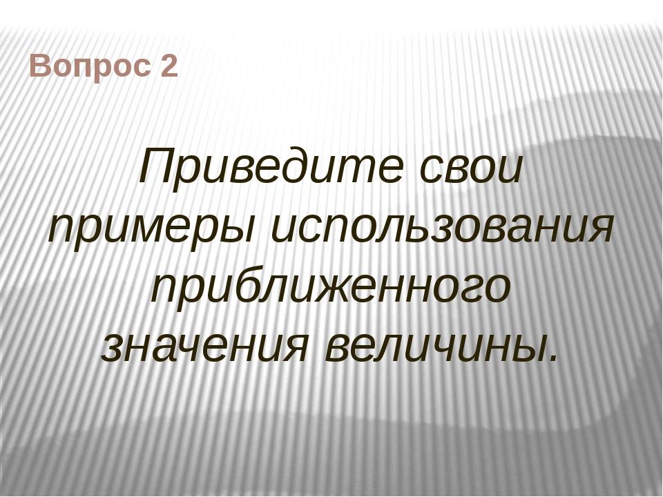 Вопрос 2 Приведите свои примеры использования приближенного значения величины.