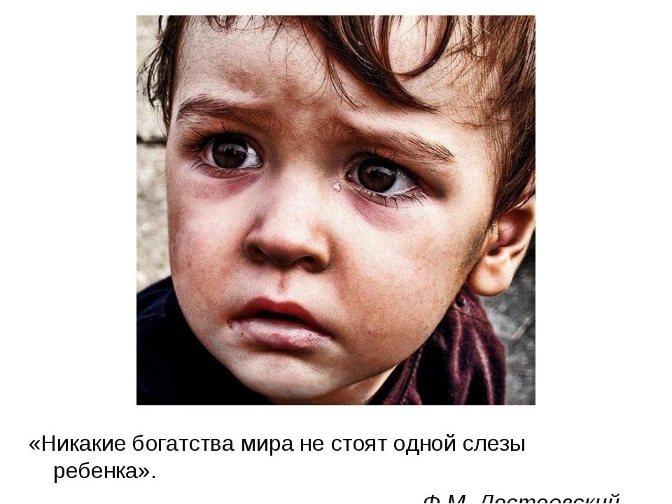 «Никакие богатства мира не стоят одной слезы ребенка». Ф.М. Достоевский