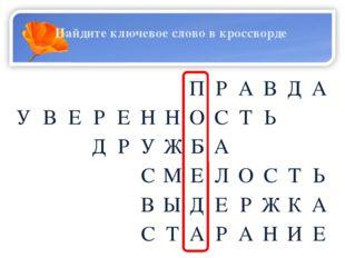 Найдите ключевое слово в кроссворде   П Р А В Д А У В Е Р Е Н Н О С Т Ь