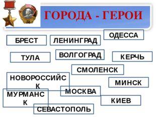 ГОРОДА - ГЕРОИ  ТУЛА БРЕСТ ВОЛГОГРАД ЛЕНИНГРАД КЕРЧЬ ОДЕССА МОСКВА НОВОРОСС