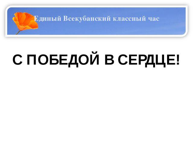 Единый Всекубанский классный час  С ПОБЕДОЙ В СЕРДЦЕ!