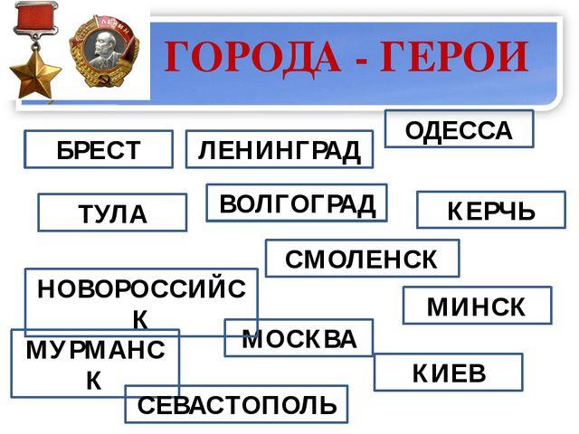 ГОРОДА - ГЕРОИ  ТУЛА БРЕСТ ВОЛГОГРАД ЛЕНИНГРАД КЕРЧЬ ОДЕССА МОСКВА НОВОРОСС...