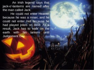 An Irish legend says that jack-o'-lanterns are named after the man called Ja