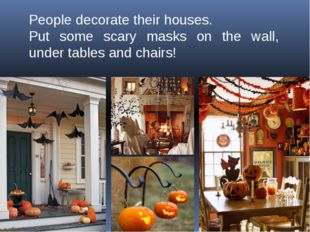 People decorate their houses. Put some scary masks on the wall, under tables