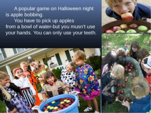 A popular game on Halloween night is apple bobbing. You have to pick up appl