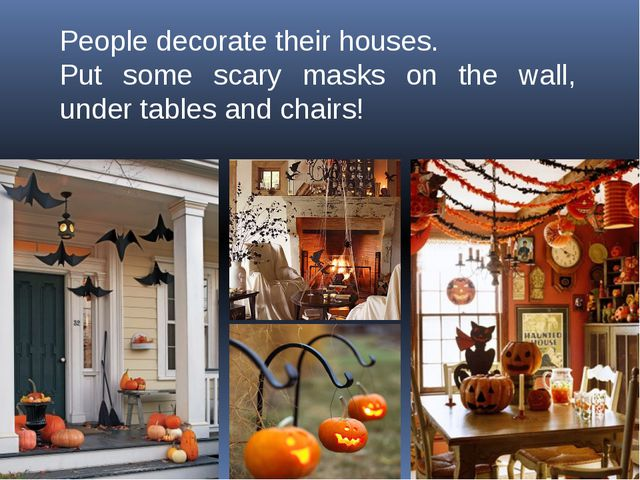 People decorate their houses. Put some scary masks on the wall, under tables...