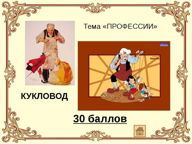 Тема «ПРОФЕССИИ» КУКЛОВОД 30 баллов