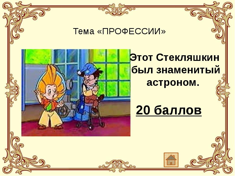 Тема «ПРОФЕССИИ» Этот Стекляшкин был знаменитый астроном. 20 баллов